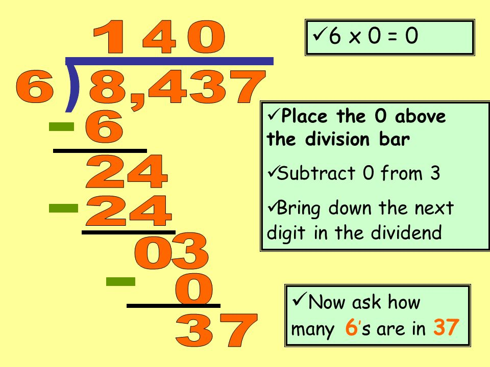 ) 1 4 6 8,437 6 24 24 3 3 7 6 x 0 = 0 Now ask how many 6's are in 37