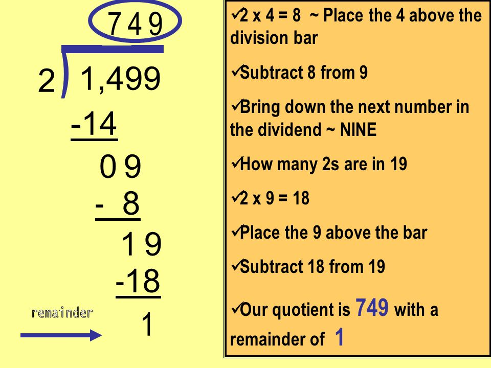 7 2 x 4 = 8 ~ Place the 4 above the division bar. Subtract 8 from 9. Bring down the next number in the dividend ~ NINE.