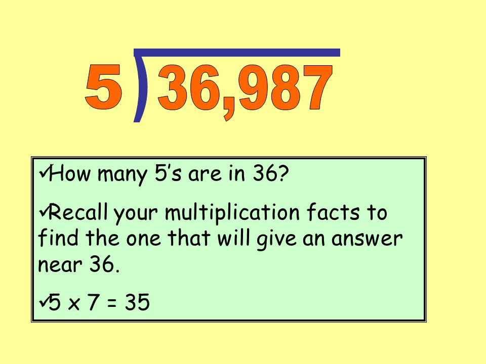 ) 5. 36,987. How many 5's are in 36 Recall your multiplication facts to find the one that will give an answer near 36.