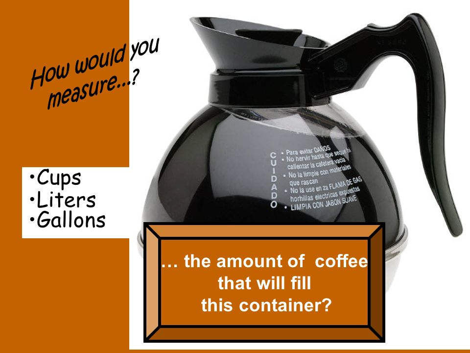 Cups Liters Gallons How would you measure... … the amount of coffee