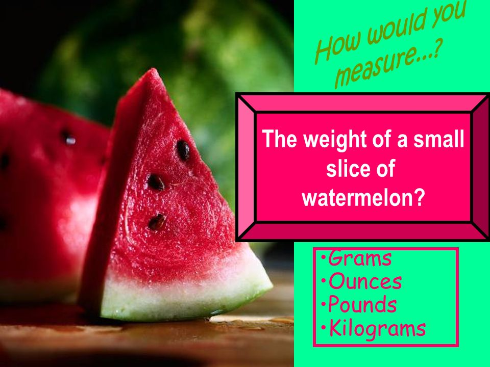 The weight of a small slice of watermelon