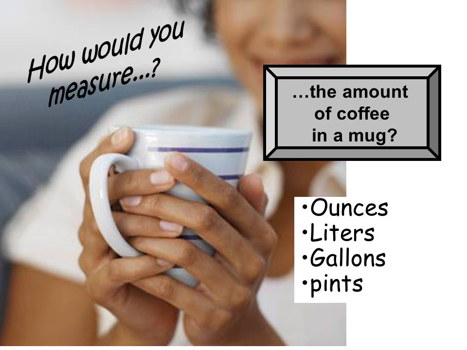 Ounces Liters Gallons pints How would you measure... …the amount