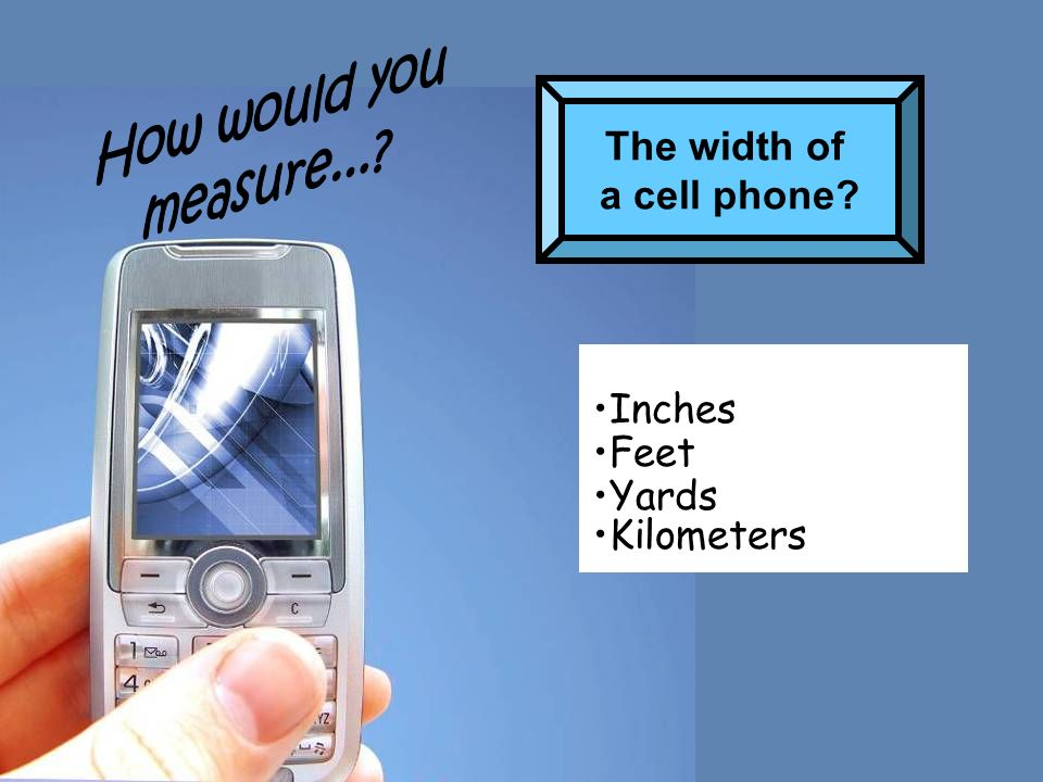 How would you measure... The width of a cell phone Inches Feet Yards Kilometers