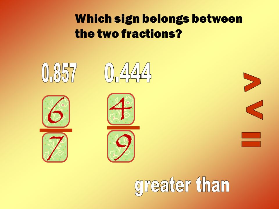 0.857 0.444 < < = greater than