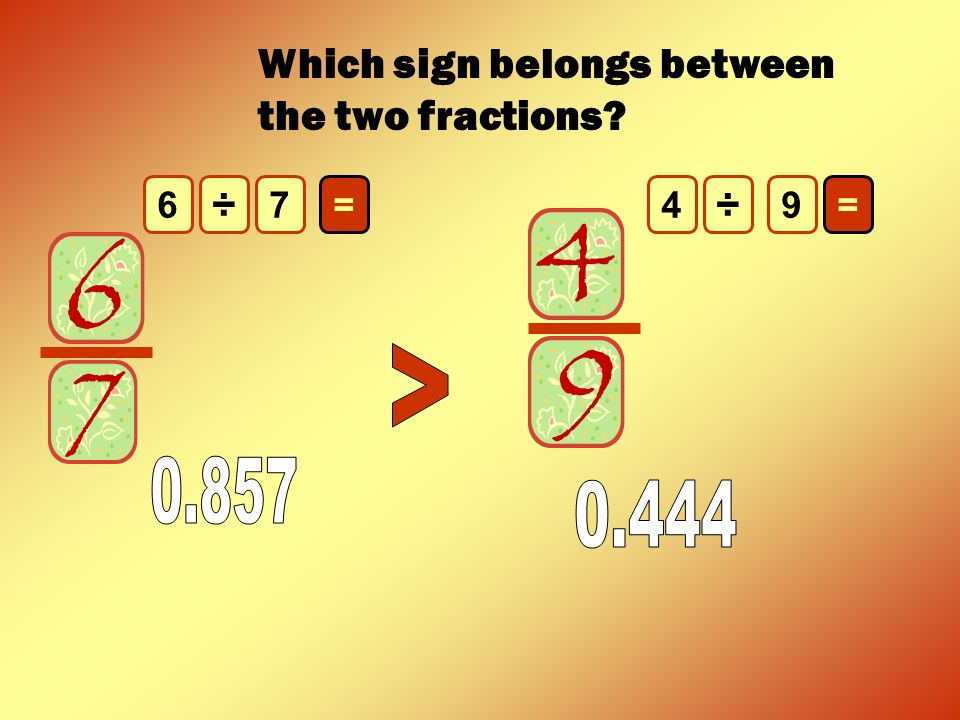 < 0.857 0.444 Which sign belongs between the two fractions ÷ ÷ 6 7
