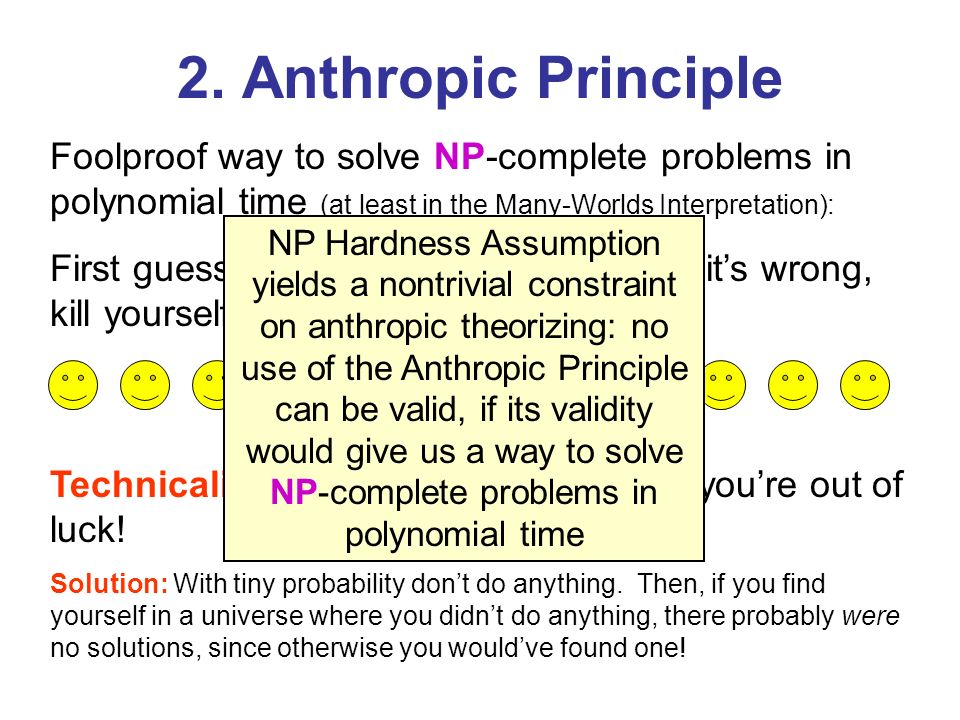 2. Anthropic Principle Foolproof way to solve NP-complete problems in polynomial time (at least in the Many-Worlds Interpretation):
