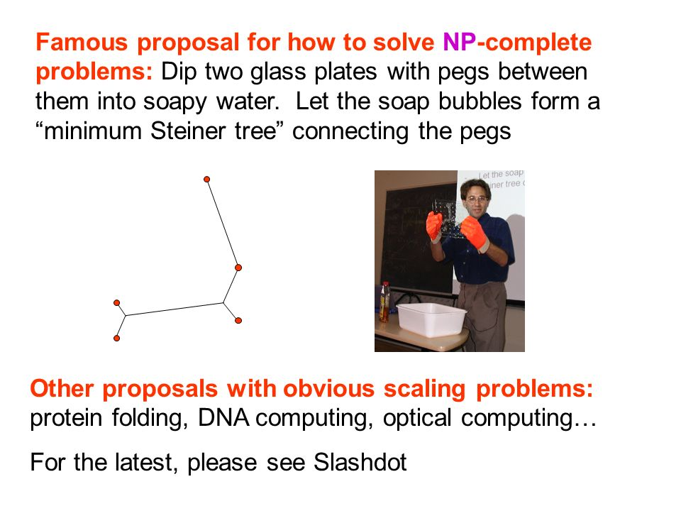 Famous proposal for how to solve NP-complete problems: Dip two glass plates with pegs between them into soapy water. Let the soap bubbles form a minimum Steiner tree connecting the pegs