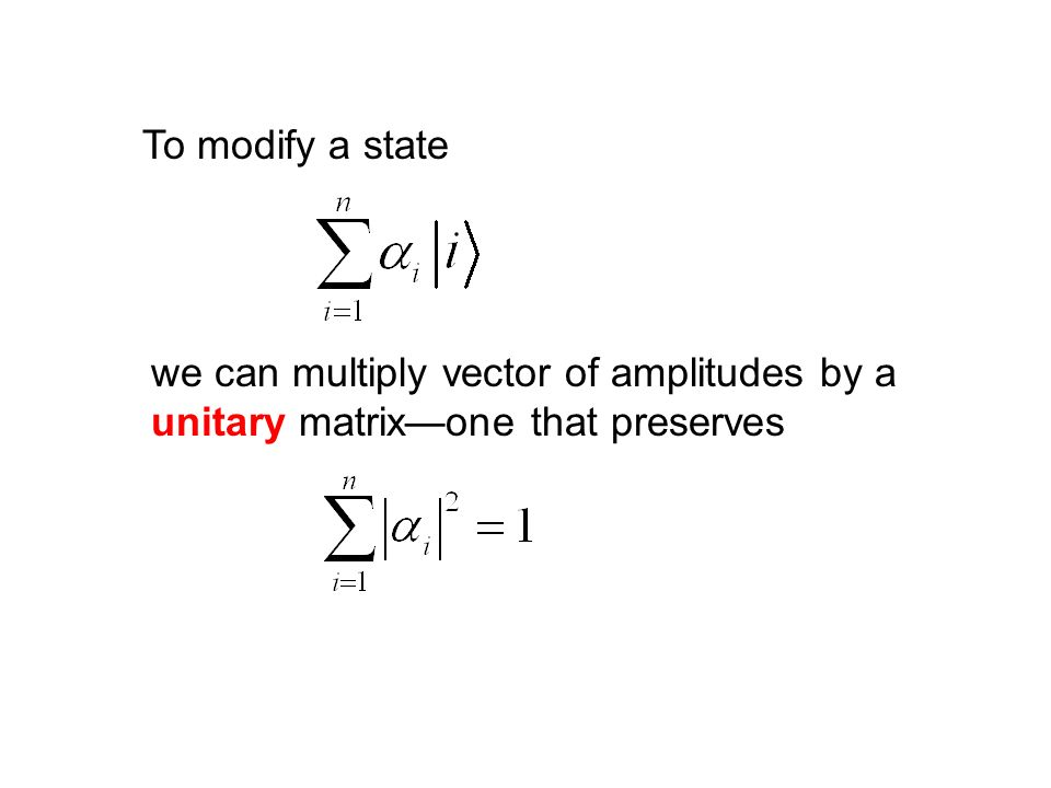 To modify a state we can multiply vector of amplitudes by a unitary matrix—one that preserves