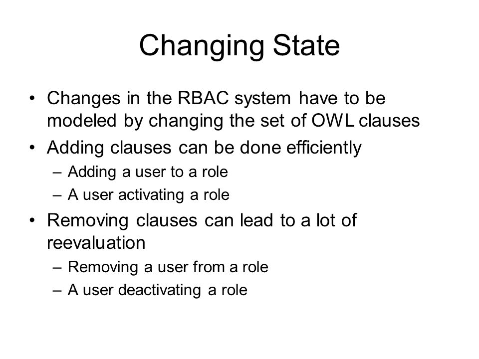 Changing State Changes in the RBAC system have to be modeled by changing the set of OWL clauses. Adding clauses can be done efficiently.