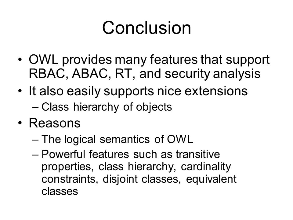 Conclusion OWL provides many features that support RBAC, ABAC, RT, and security analysis. It also easily supports nice extensions.