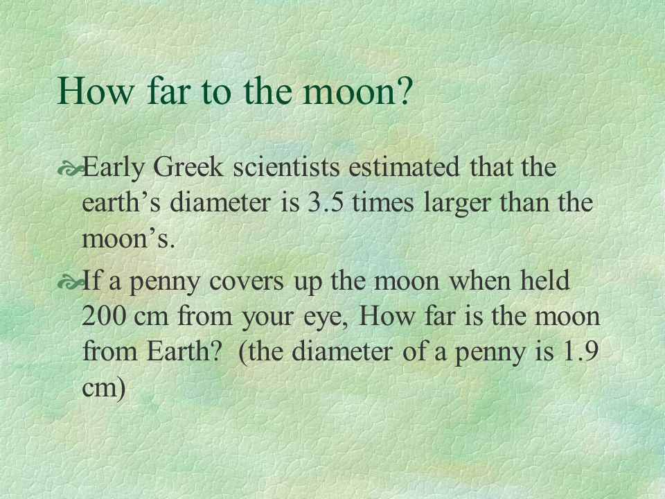 How far to the moon Early Greek scientists estimated that the earth's diameter is 3.5 times larger than the moon's.