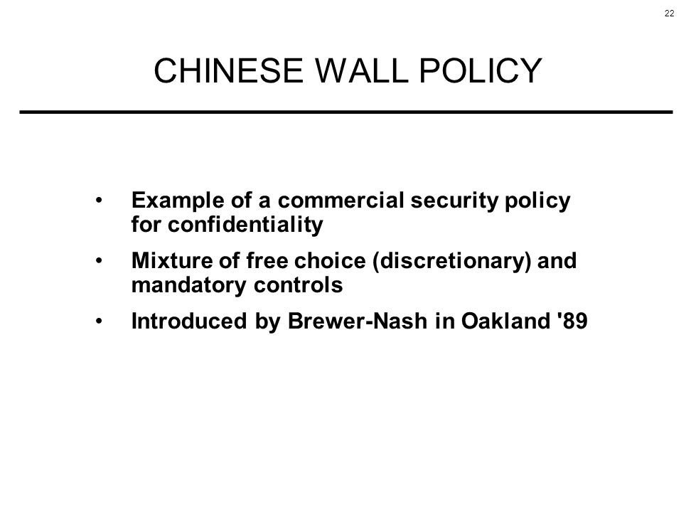 CHINESE WALL POLICY Example of a commercial security policy for confidentiality. Mixture of free choice (discretionary) and mandatory controls.