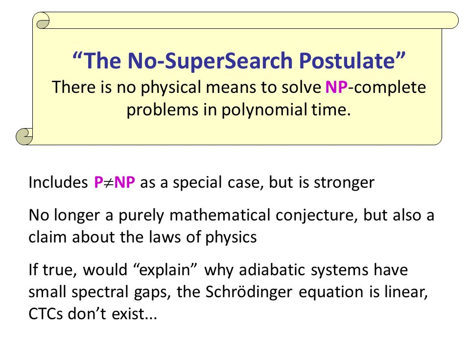 The No-SuperSearch Postulate There is no physical means to solve NP-complete problems in polynomial time.
