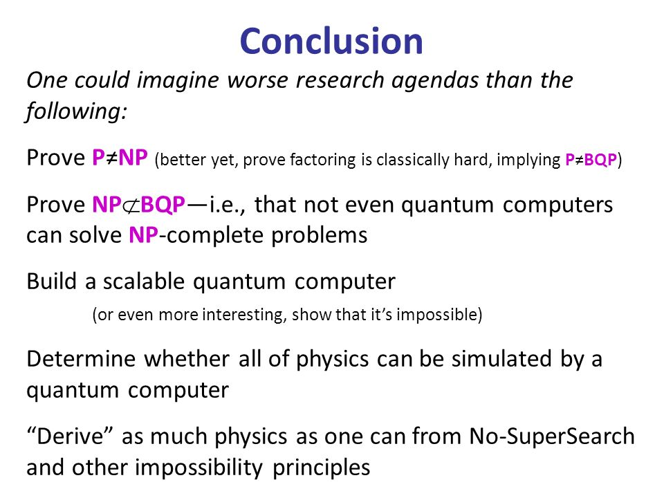 Conclusion One could imagine worse research agendas than the following: Prove P≠NP (better yet, prove factoring is classically hard, implying P≠BQP)