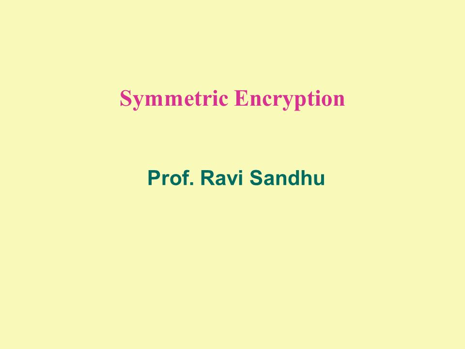 Symmetric Encryption Prof. Ravi Sandhu