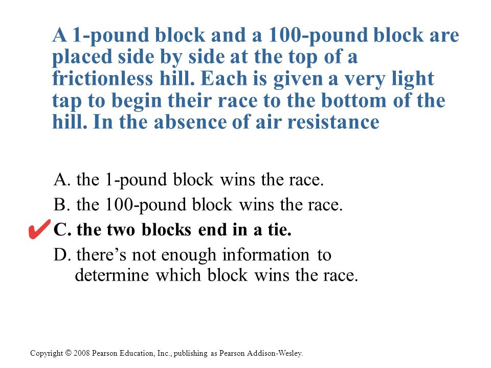 A 1-pound block and a 100-pound block are placed side by side at the top of a frictionless hill. Each is given a very light tap to begin their race to the bottom of the hill. In the absence of air resistance