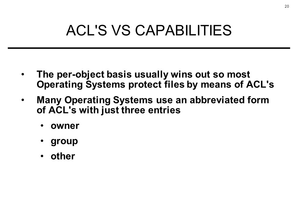 ACL S VS CAPABILITIES The per-object basis usually wins out so most Operating Systems protect files by means of ACL s.