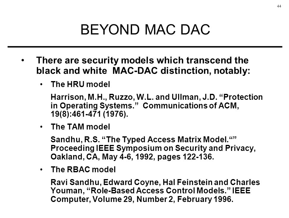 BEYOND MAC DAC There are security models which transcend the black and white MAC-DAC distinction, notably: