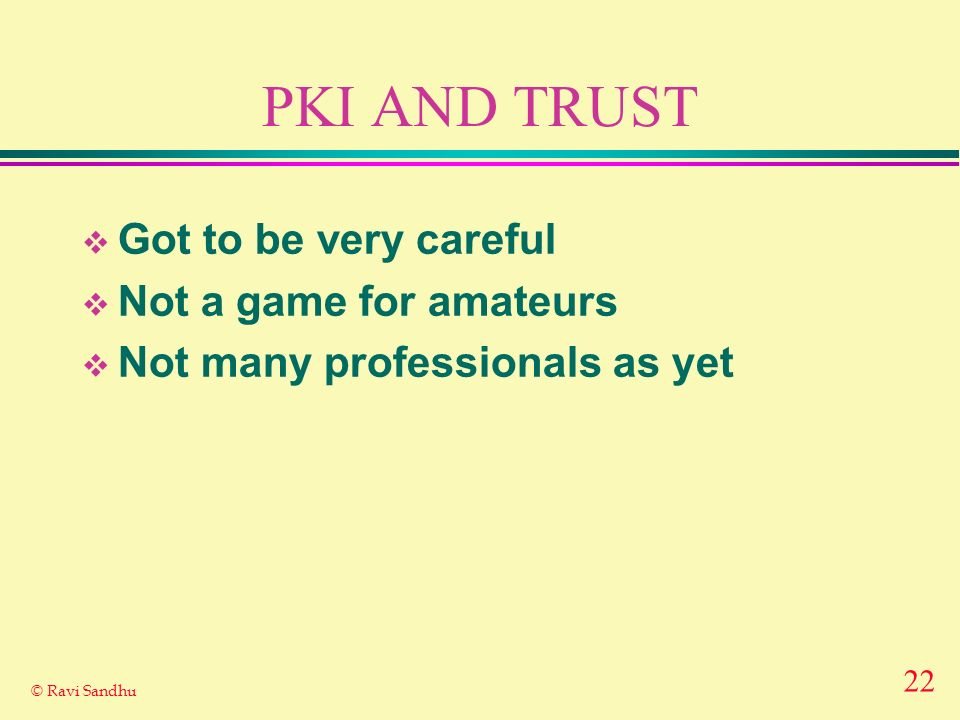 PKI AND TRUST Got to be very careful Not a game for amateurs
