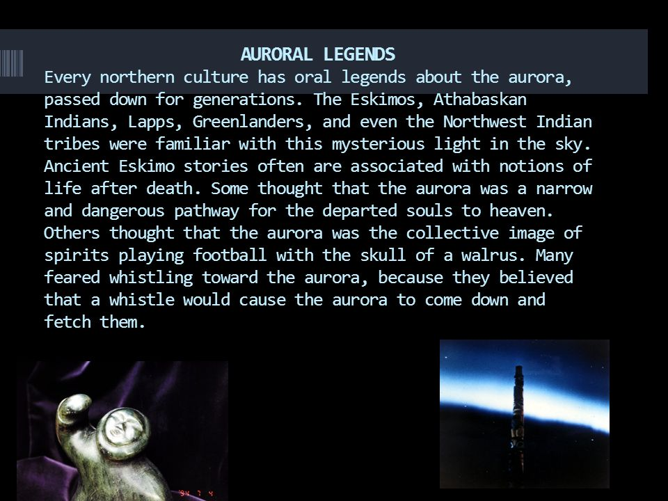 AURORAL LEGENDS Every northern culture has oral legends about the aurora, passed down for generations.