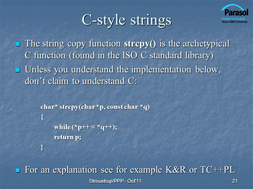 C-style strings The string copy function strcpy() is the archetypical C function (found in the ISO C standard library)