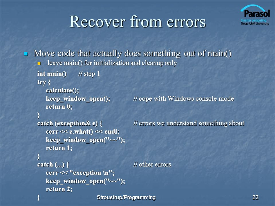 Recover from errors Move code that actually does something out of main() leave main() for initialization and cleanup only.