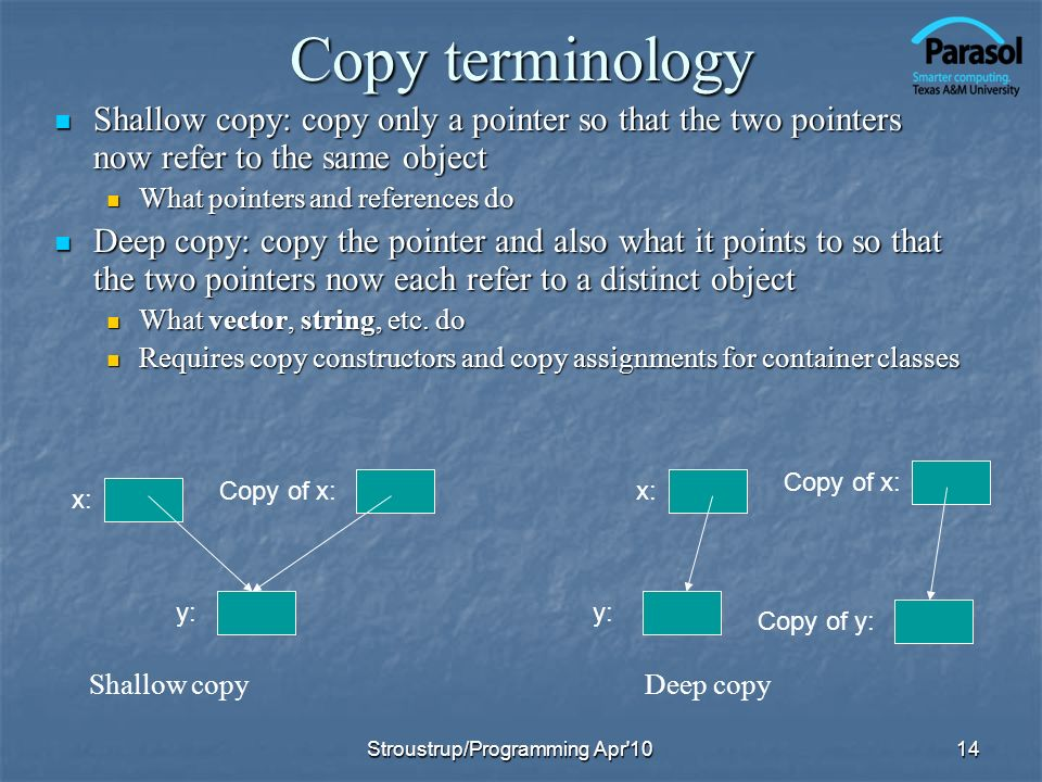 Copy terminology Shallow copy: copy only a pointer so that the two pointers now refer to the same object.