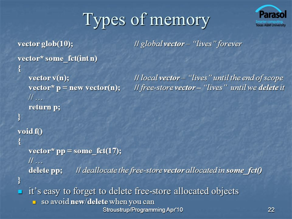Types of memory vector glob(10); // global vector – lives forever. vector* some_fct(int n) {
