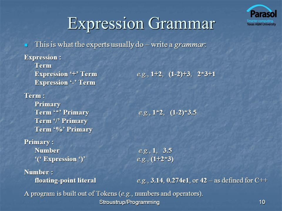 Expression Grammar This is what the experts usually do – write a grammar: Expression : Term. Expression '+' Term e.g., 1+2, (1-2)+3, 2*3+1.