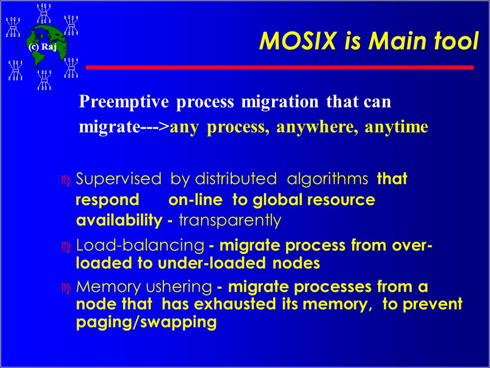 MOSIX is Main tool Preemptive process migration that can migrate--->any process, anywhere, anytime.