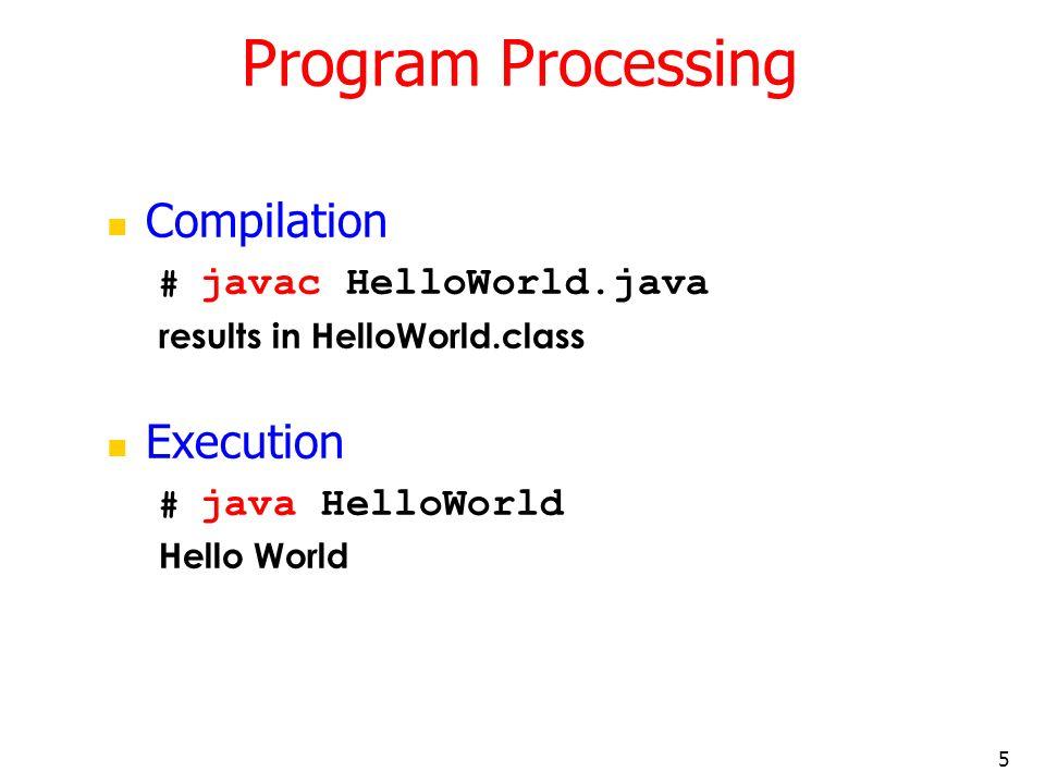 Program Processing Compilation Execution # javac HelloWorld.java