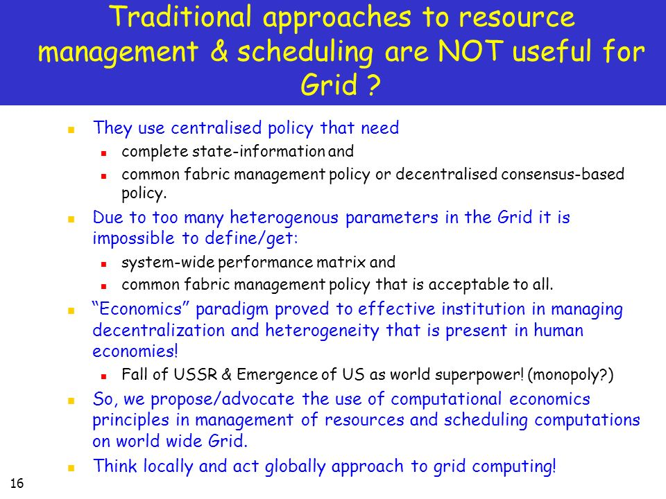 Traditional approaches to resource management & scheduling are NOT useful for Grid