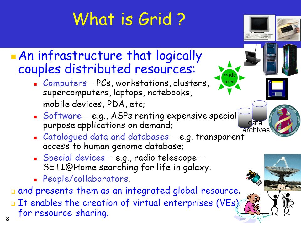 What is Grid An infrastructure that logically couples distributed resources:
