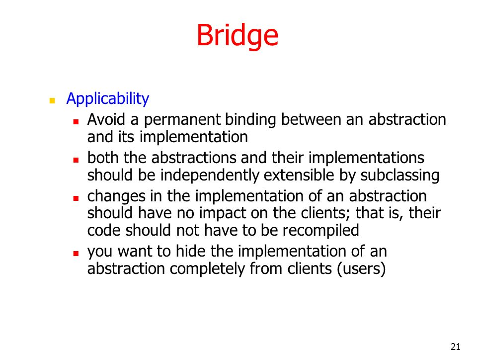 Bridge Applicability. Avoid a permanent binding between an abstraction and its implementation.