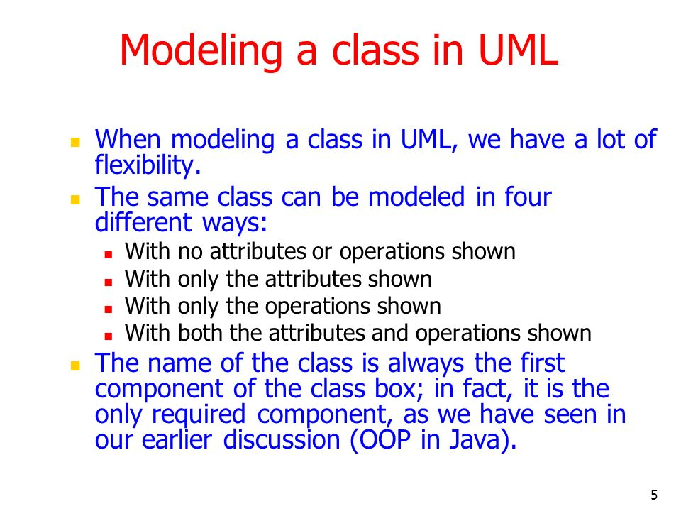 Modeling a class in UML When modeling a class in UML, we have a lot of flexibility. The same class can be modeled in four different ways:
