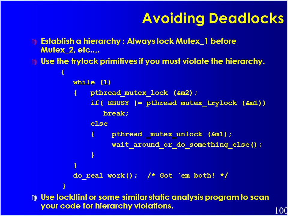 Avoiding Deadlocks Establish a hierarchy : Always lock Mutex_1 before Mutex_2, etc..,. Use the trylock primitives if you must violate the hierarchy.