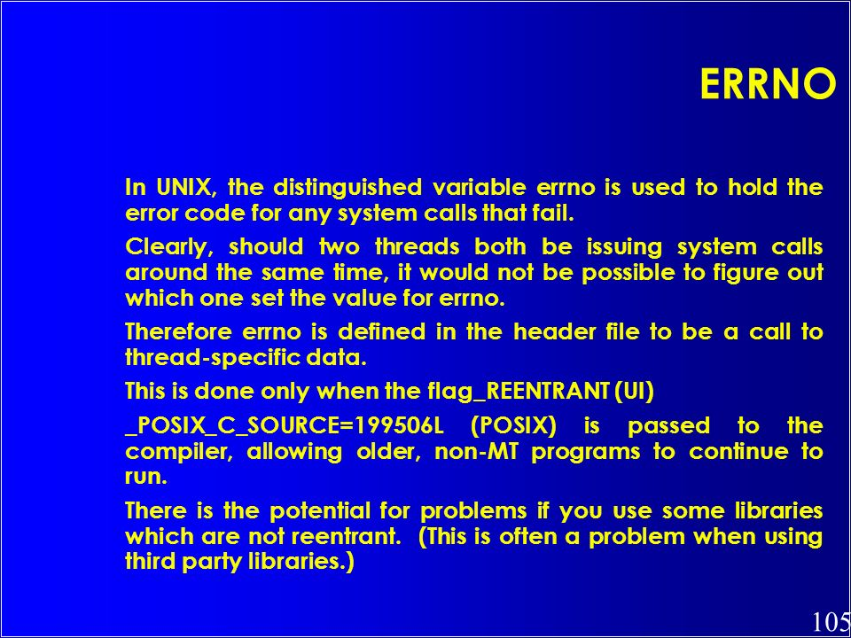 ERRNO In UNIX, the distinguished variable errno is used to hold the error code for any system calls that fail.