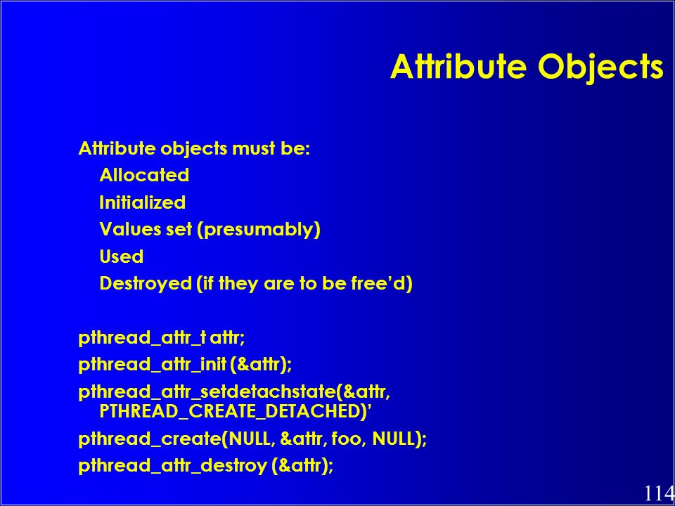 Attribute Objects Attribute objects must be: Allocated Initialized