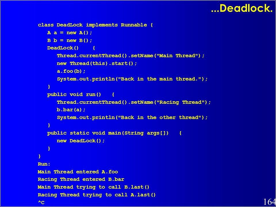 ...Deadlock. class DeadLock implements Runnable { A a = new A();