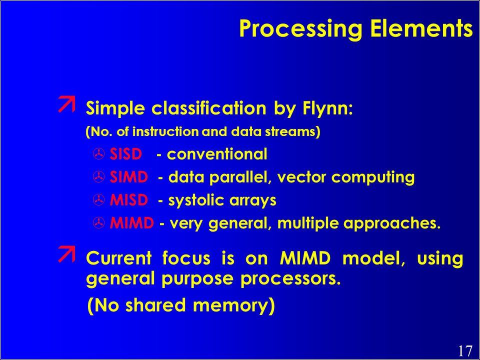 Processing Elements Simple classification by Flynn: