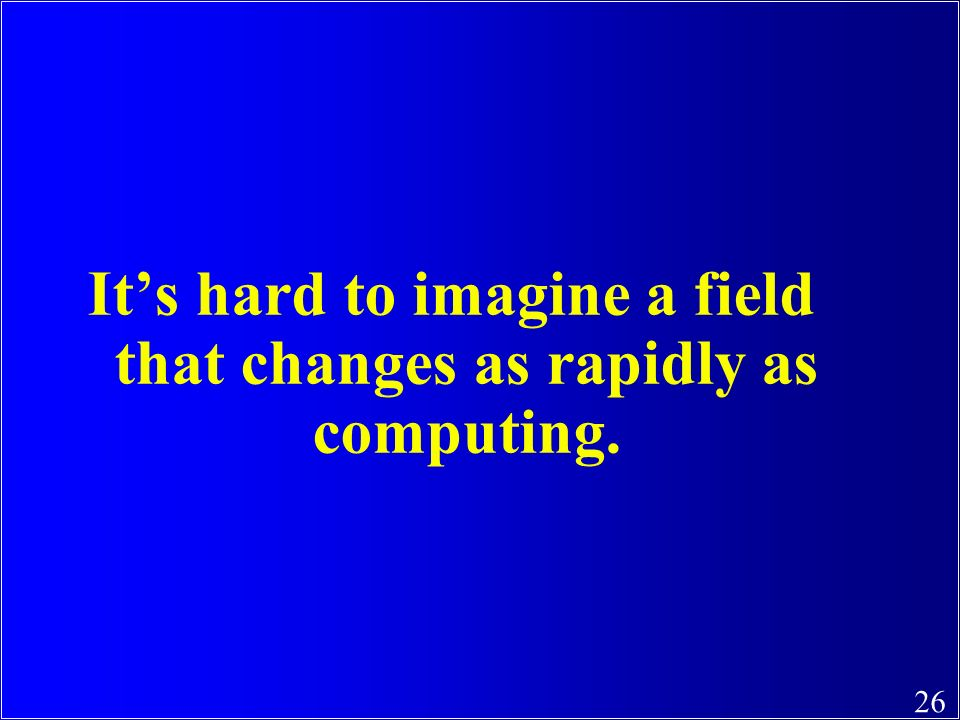 It's hard to imagine a field that changes as rapidly as computing.
