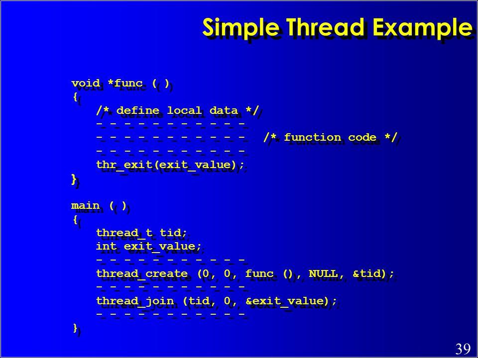 Simple Thread Example void *func ( ) { /* define local data */