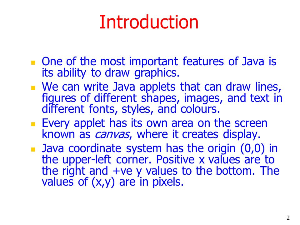 Introduction One of the most important features of Java is its ability to draw graphics.