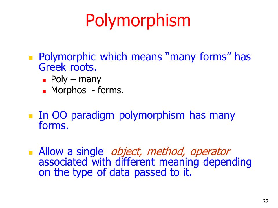 Polymorphism Polymorphic which means many forms has Greek roots.