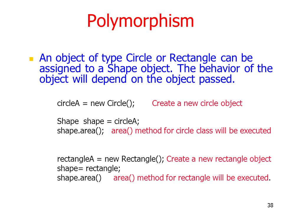 Polymorphism An object of type Circle or Rectangle can be assigned to a Shape object. The behavior of the object will depend on the object passed.