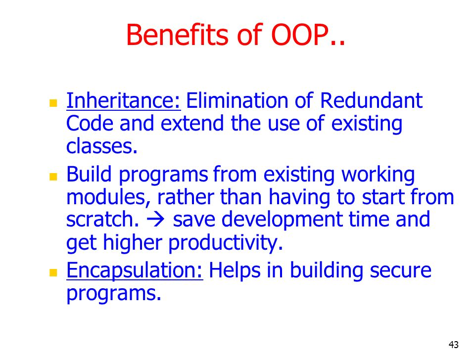 Benefits of OOP.. Inheritance: Elimination of Redundant Code and extend the use of existing classes.