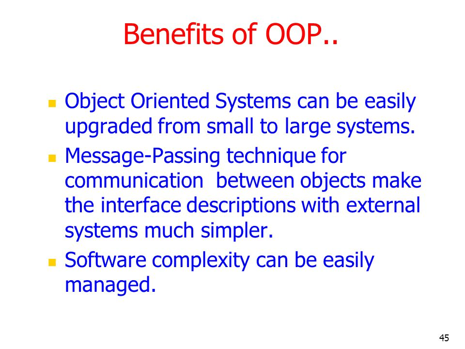 Benefits of OOP.. Object Oriented Systems can be easily upgraded from small to large systems.