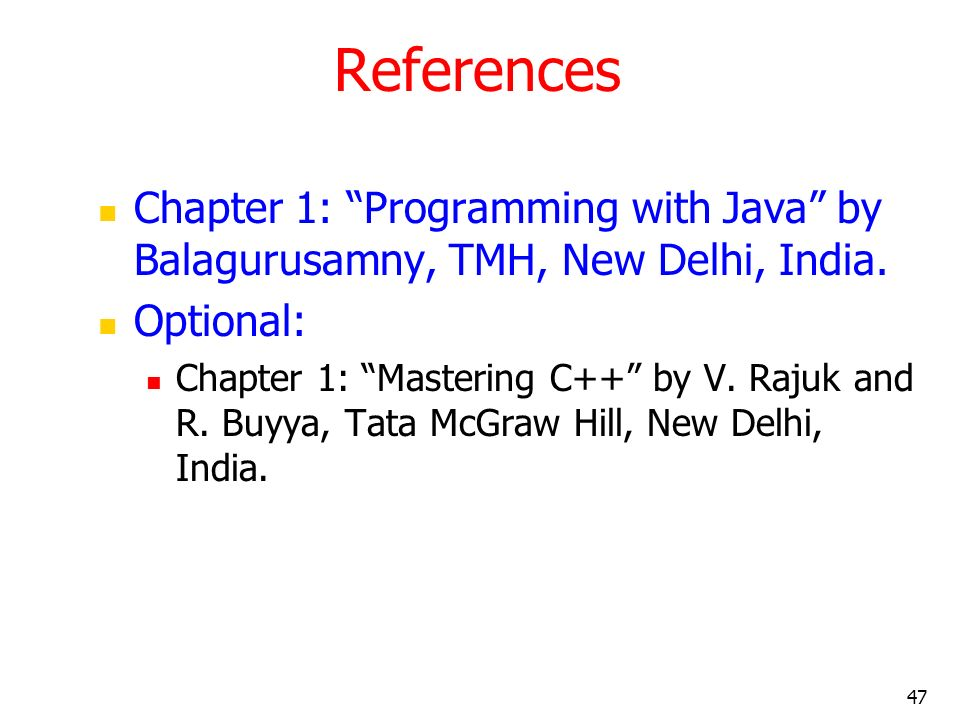 References Chapter 1: Programming with Java by Balagurusamny, TMH, New Delhi, India. Optional: