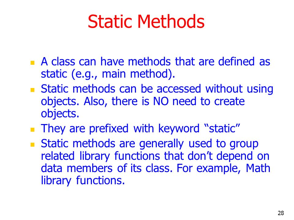 Static Methods A class can have methods that are defined as static (e.g., main method).
