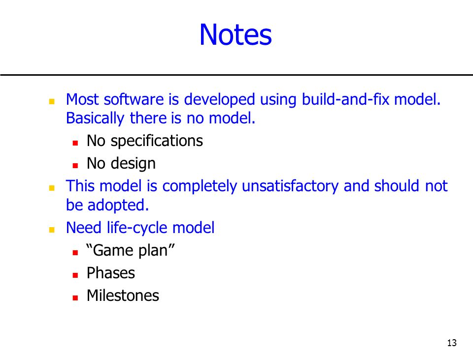 Notes Most software is developed using build-and-fix model. Basically there is no model. No specifications.